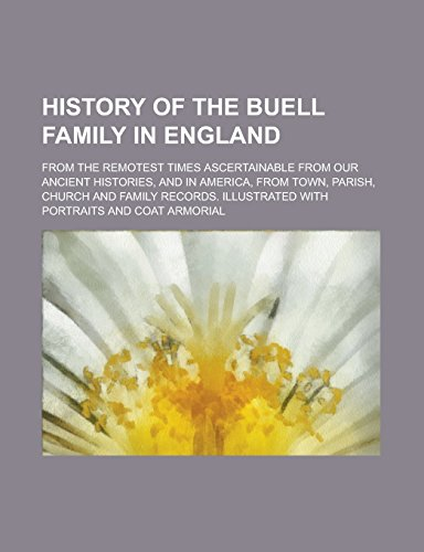 9781236816009: History of the Buell family in England; from the remotest times ascertainable from our ancient histories, and in America, from town, parish, church ... Illustrated with portraits and coat armorial