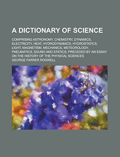 9781236816856: A Dictionary of Science; Comprising Astronomy, Chemistry, Dynamics, Electricity, Heat, Hydrodynamics, Hydrostatics, Light, Magnetism, Mechanics, ... Preceded by an Essay on the History of the