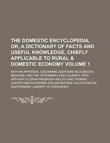 9781236820464: The Domestic Encyclopedia, Or, A Dictionary of Facts and Useful Knowledge, Chiefly Applicable to Rural & Domestic Economy; With an Appendix, ... and the Veterinary and Culinary Arts Volume 1