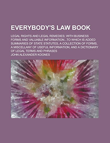 9781236820679: Everybody's Law Book; Legal Rights and Legal Remedies; with Business Forms and Valuable Information...to which is Added Summaries of State Statutes, a ... Useful Information, and a Dictionary of Legal