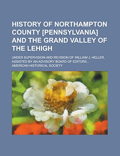 9781236826749: History of Northampton County [Pennsylvania] and the Grand Valley of the Lehigh; Under Supervision and Revision of William J. Heller, Assisted by an Advisory Board of Editors...