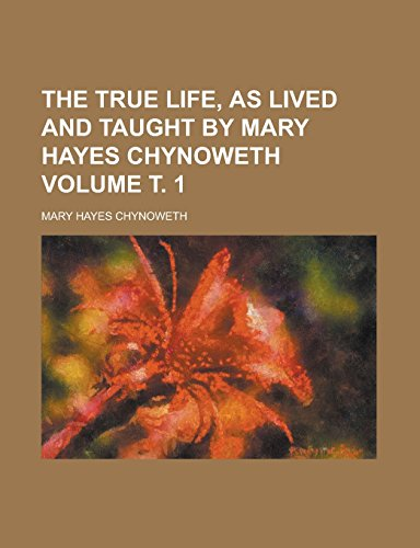 9781236853400: The True life, as lived and taught by Mary Hayes Chynoweth Volume т. 1