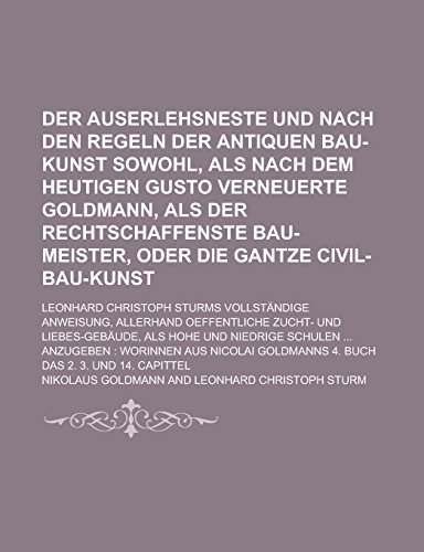 9781236886163: Der auserlehsneste und nach den Regeln der antiquen Bau-Kunst sowohl, als nach dem heutigen Gusto verneuerte Goldmann, Als der rechtschaffenste ... Christoph Sturms Vollständige Volume 2
