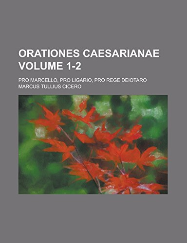 9781236889294: Orationes Caesarianae; Pro Marcello, Pro Ligario, Pro Rege Deiotaro Volume 1-2