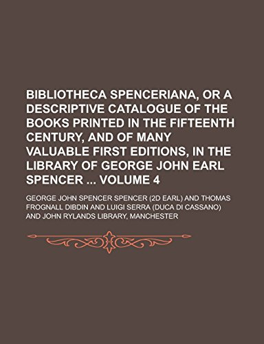 9781236893062: Bibliotheca Spenceriana, Or a Descriptive Catalogue of the Books Printed in the Fifteenth Century, and of Many Valuable First Editions, in the Library of George John Earl Spencer Volume 4