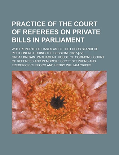 9781236894878: Practice of the Court of Referees on Private Bills in Parliament; With Reports of Cases as to the Locus Standi of Petitioners During the Sessions 1867-[72] ...