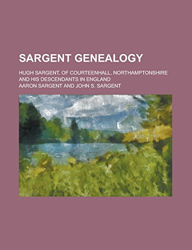 Sargent genealogy; Hugh Sargent, of Courteenhall, Northamptonshire and his descendants in England: ...