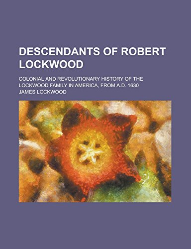 9781236915450: Descendants of Robert Lockwood; Colonial and Revolutionary history of the Lockwood family in America, from A.D. 1630