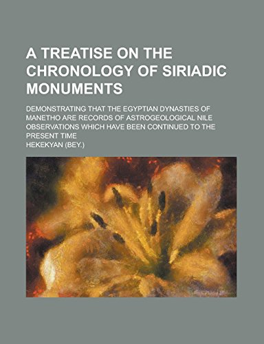 9781236927118: A treatise on the chronology of Siriadic monuments; demonstrating that the Egyptian dynasties of Manetho are records of astrogeological Nile observations which have been continued to the present time
