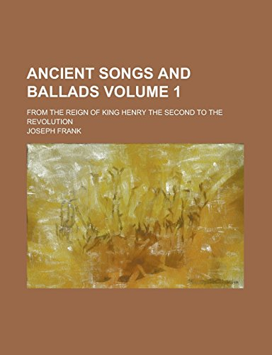 9781236991546: Ancient Songs and Ballads; From the Reign of King Henry the Second to the Revolution Volume 1