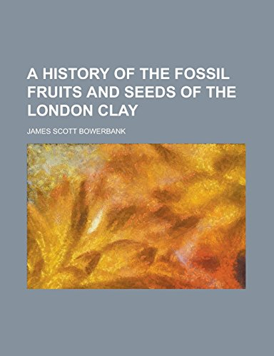 9781236993427: A History of the Fossil Fruits and Seeds of the London Clay