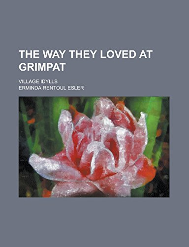 9781236996831: The Way They Loved at Grimpat; Village Idylls
