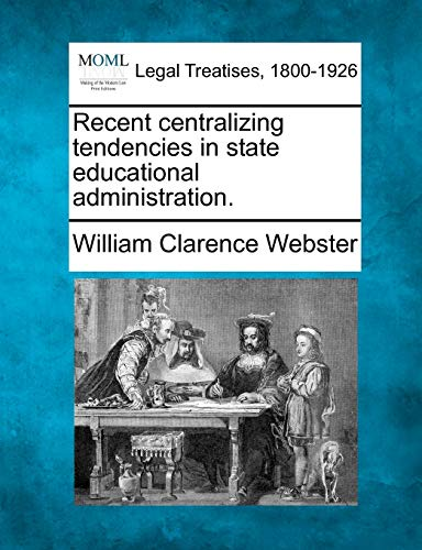 Recent centralizing tendencies in state educational administration.: William Clarence Webster