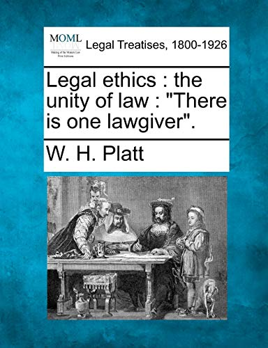 Legal Ethics: The Unity of Law: There Is One Lawgiver.: W. H. Platt