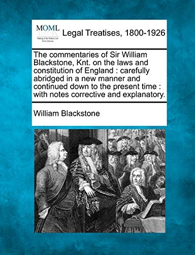 9781240004010: The commentaries of Sir William Blackstone, Knt. on the laws and constitution of England: carefully abridged in a new manner and continued down to the ... time : with notes corrective and explanatory.