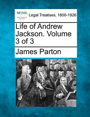 Life of Andrew Jackson. Volume 3 of 3: James Parton