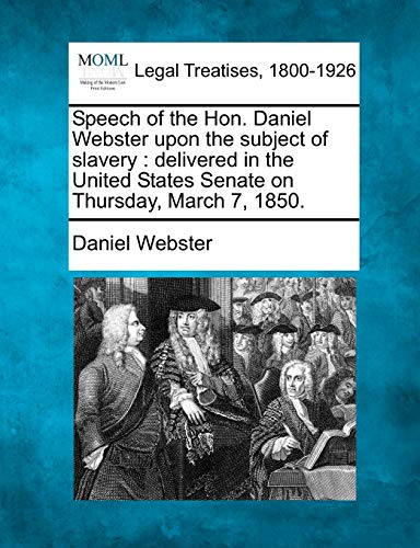 Speech of the Hon. Daniel Webster upon the subject of slavery: delivered in the United States Senate on Thursday, March 7, 1850. (9781240008247) by Daniel Webster