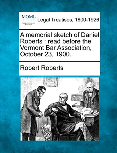 A memorial sketch of Daniel Roberts: read before the Vermont Bar Association, October 23, 1900. (9781240009190) by Robert Roberts