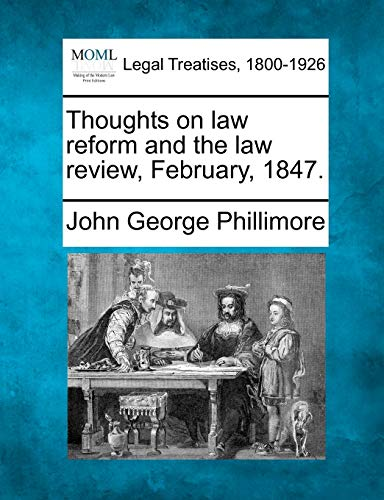 Thoughts on law reform and the law review, February, 1847.: John George Phillimore