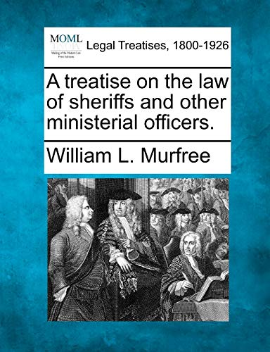 A treatise on the law of sheriffs and other ministerial officers.: William L. Murfree