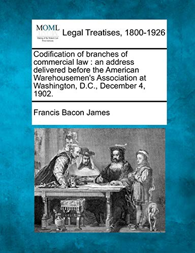 9781240014910: Codification of branches of commercial law: an address delivered before the American Warehousemen's Association at Washington, D.C., December 4, 1902.