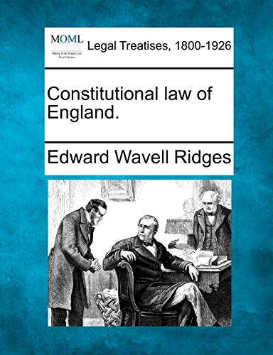 Constitutional law of England.: Edward Wavell Ridges
