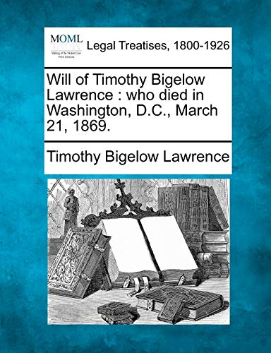 9781240019779: Will of Timothy Bigelow Lawrence: who died in Washington, D.C., March 21, 1869.