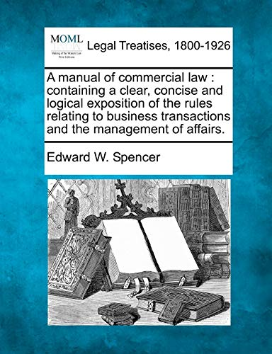 A Manual of Commercial Law: Containing a Clear, Concise and Logical Exposition of the Rules ...