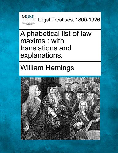 Alphabetical List of Law Maxims: With Translations and Explanations.: William Hemings
