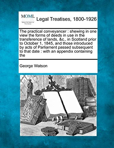 The practical conveyancer: shewing in one view the forms of deeds in use in the transference of lands, &c., in Scotland prior to October 1, 1845, and ... that date : with an appendix containing the (9781240029426) by George Watson