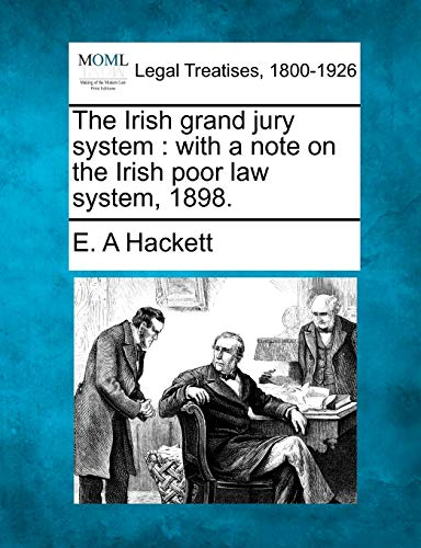 The Irish Grand Jury System: With a Note on the Irish Poor Law System, 1898.: E. A Hackett