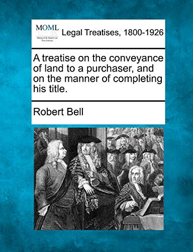 A treatise on the conveyance of land to a purchaser, and on the manner of completing his title.: ...