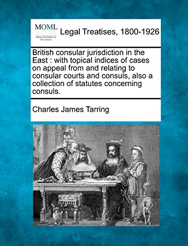 British Consular Jurisdiction in the East: With Topical Indices of Cases on Appeal from and ...