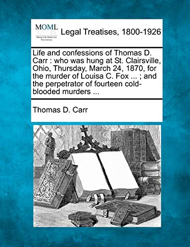 9781240032716: Life and confessions of Thomas D. Carr: who was hung at St. Clairsville, Ohio, Thursday, March 24, 1870, for the murder of Louisa C. Fox ... ; and the perpetrator of fourteen cold-blooded murders ...