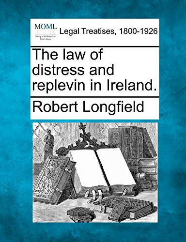 The law of distress and replevin in Ireland.: Robert Longfield
