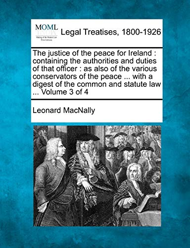 The Justice of the Peace for Ireland: Containing the Authorities and Duties of That Officer: As ...