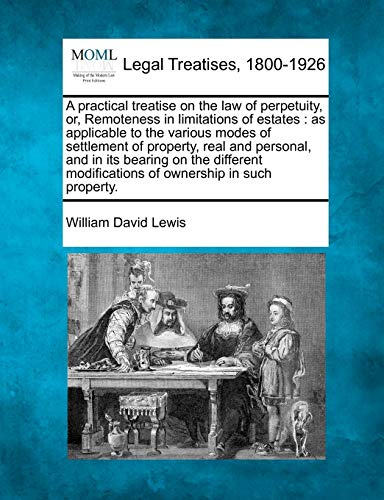 9781240036226: A practical treatise on the law of perpetuity, or, Remoteness in limitations of estates: as applicable to the various modes of settlement of property, ... modifications of ownership in such property.