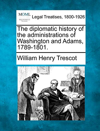 The diplomatic history of the administrations of Washington and Adams, 1789-1801.: William Henry ...