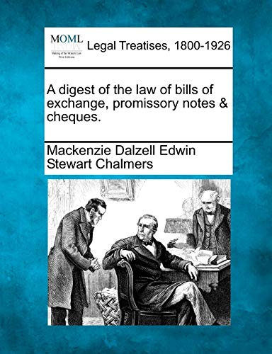 A digest of the law of bills of exchange, promissory notes cheques.: Mackenzie Dalzell Edwin Stewar...