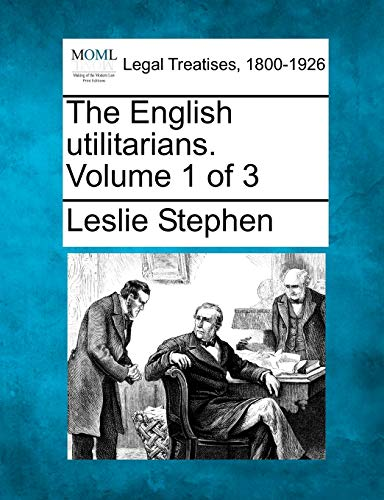 The English utilitarians. Volume 1 of 3: Leslie Stephen