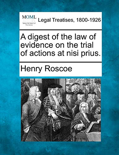 A digest of the law of evidence on the trial of actions at nisi prius.: Henry Roscoe