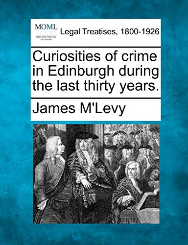9781240043910: Curiosities of crime in Edinburgh during the last thirty years.