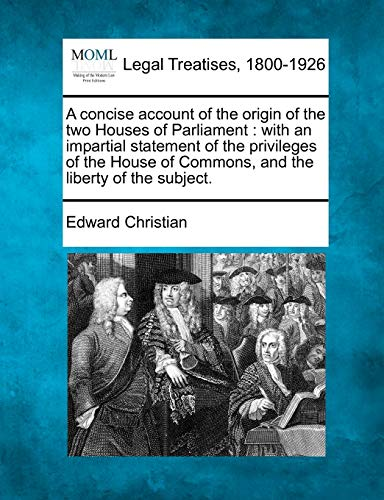 A Concise Account of the Origin of the Two Houses of Parliament: With an Impartial Statement of the...