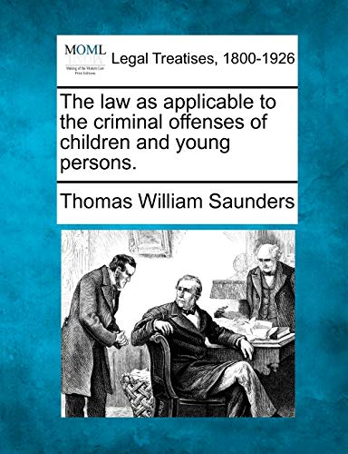 The law as applicable to the criminal offenses of children and young persons.: Thomas William ...