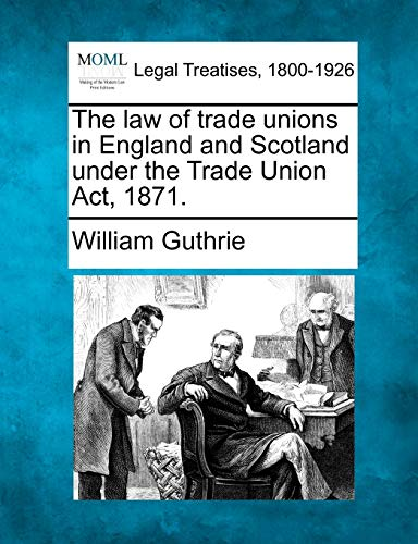 The law of trade unions in England and Scotland under the Trade Union Act, 1871. (9781240045846) by William Guthrie