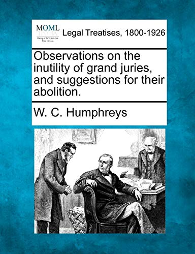 Observations on the inutility of grand juries, and suggestions for their abolition.: W. C. ...