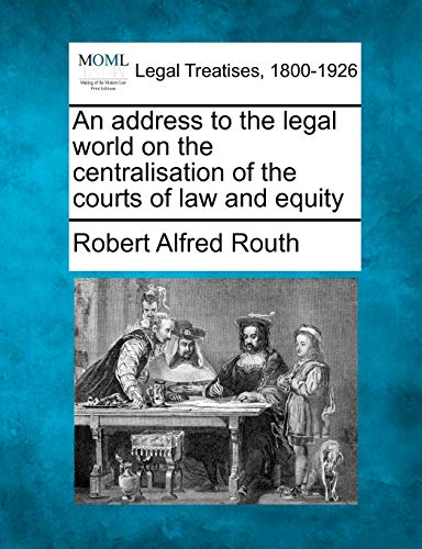 An address to the legal world on the centralisation of the courts of law and equity: Robert Alfred ...
