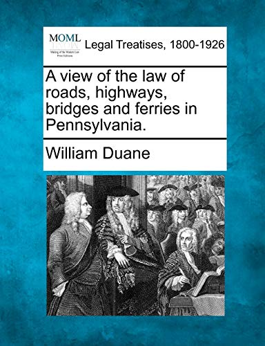 A view of the law of roads, highways, bridges and ferries in Pennsylvania.: William Duane