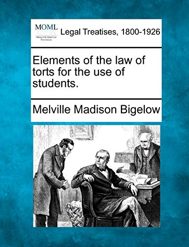Elements of the law of torts for the use of students.: Melville Madison Bigelow