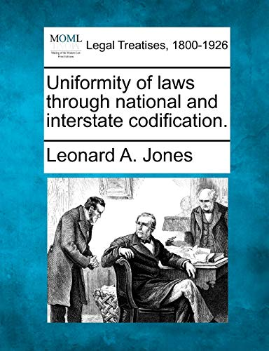 Uniformity of laws through national and interstate codification.: Leonard A. Jones